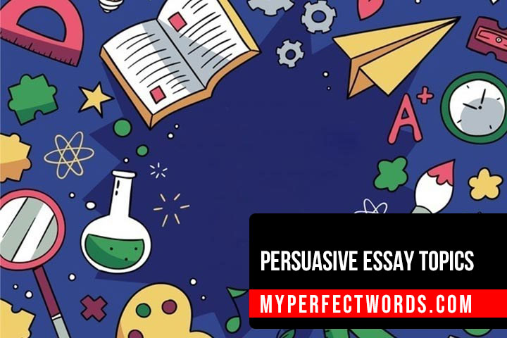 Persuasive Essay Topics - 200+ Interesting Ideas